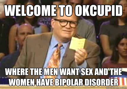 welcome to okcupid where the men want sex and the women have - Whose Line