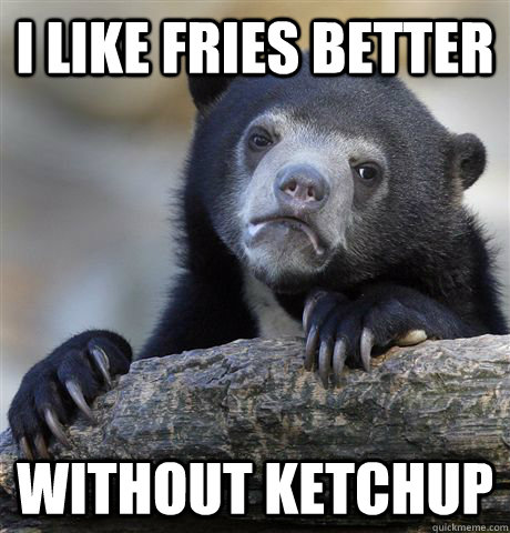 i like fries better without ketchup - Confession Bear