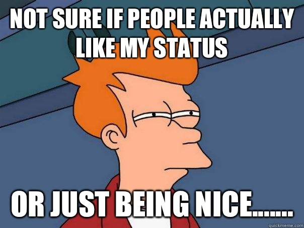 Not sure if people actually like my status Or just being nic - Futurama Fry