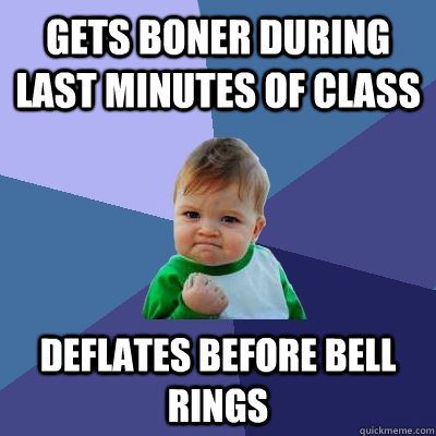 gets boner during last minutes of class deflates before bell - Success Kid