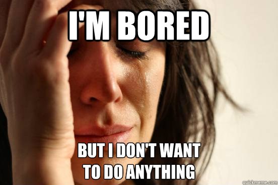 im bored but i dont want to do anything - First World Problems