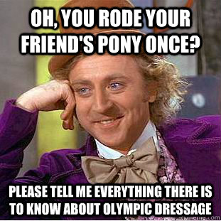 oh you rode your friends pony once please tell me everyth - Condescending Wonka