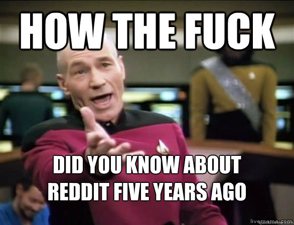 how the fuck did you know about reddit five years ago - Annoyed Picard HD