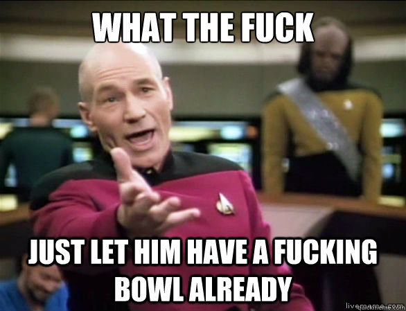 what the fuck just let him have a fucking bowl already - Annoyed Picard HD