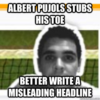 albert pujols stubs his toe better write a misleading headli - fire chris chase