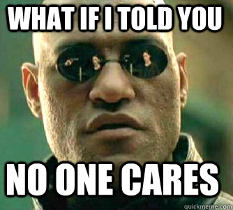 what if i told you no one cares - Matrix Morpheus