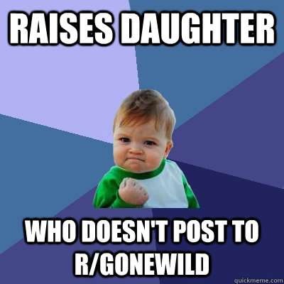 raises daughter who doesnt post to rgonewild - Success Kid