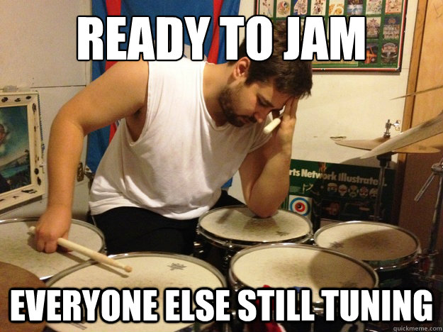 ready to jam everyone else still tuning - First World Drummer Problems