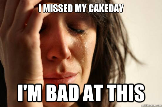 i missed my cakeday im bad at this - First World Problems