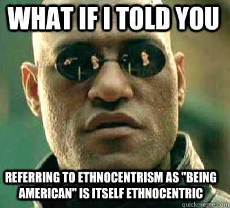 what if i told you referring to ethnocentrism as being amer - Matrix Morpheus