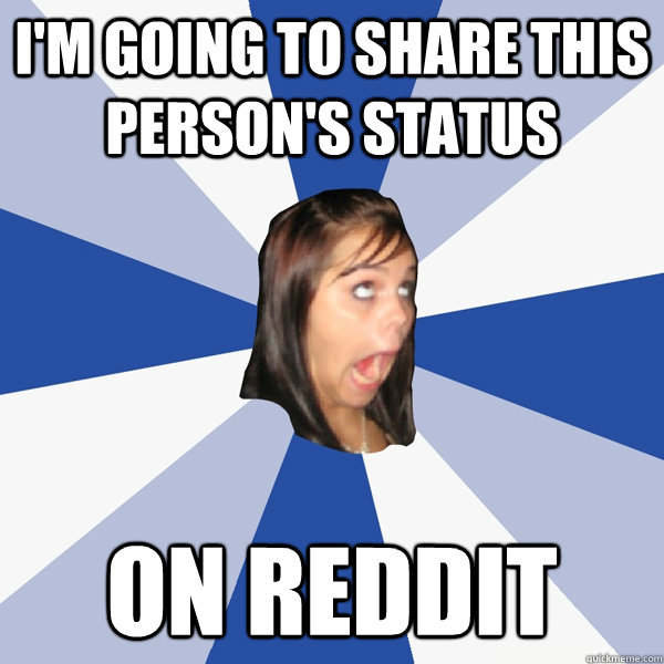im going to share this persons status on reddit - Annoying Facebook Girl