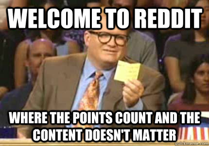 welcome to reddit where the points count and the content doe - Drew carey