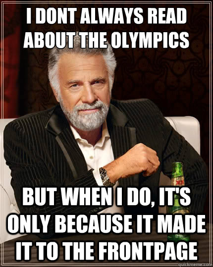 i dont always read about the olympics but when i do its on - The Most Interesting Man In The World