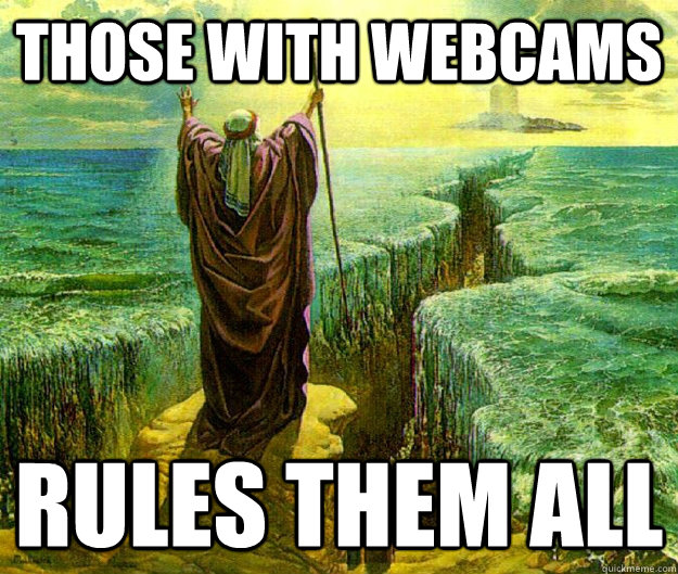 those with webcams rules them all -