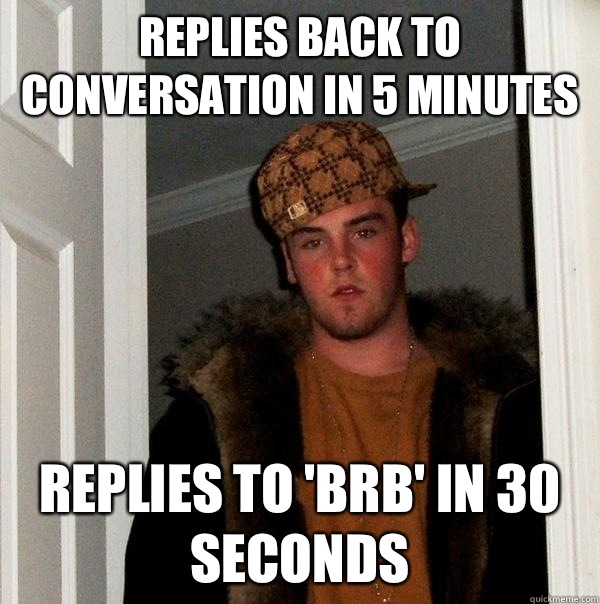 Replies back to conversation in 5 minutes Replies to brb in  - Scumbag Steve