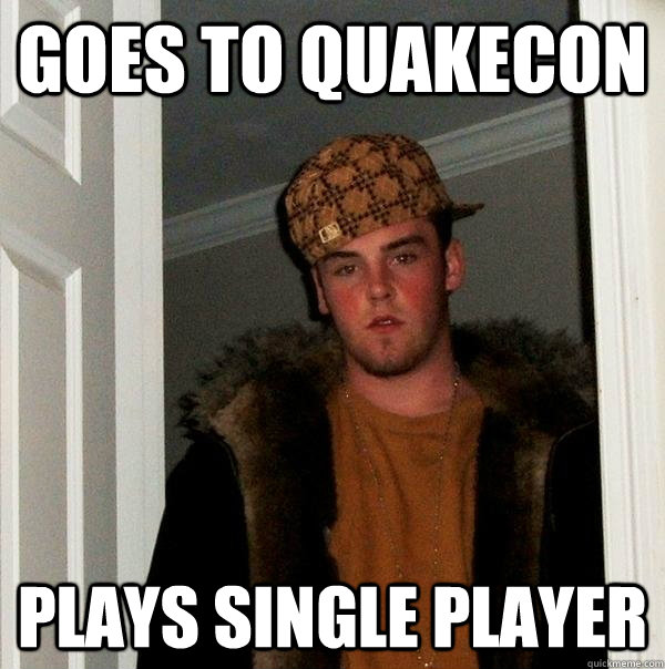 goes to quakecon plays single player - Scumbag Steve