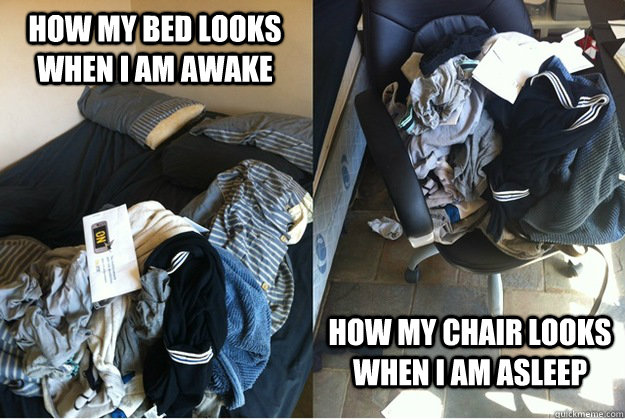 how my bed looks when i am awake how my chair looks when i a - a vicious cycle