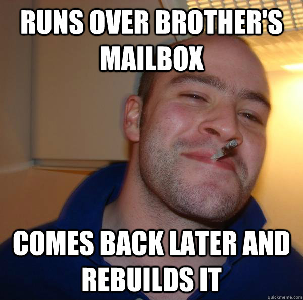 runs over brothers mailbox comes back later and rebuilds it - Good Guy Greg