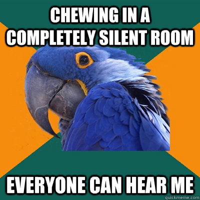 chewing in a completely silent room everyone can hear me - Paranoid Parrot