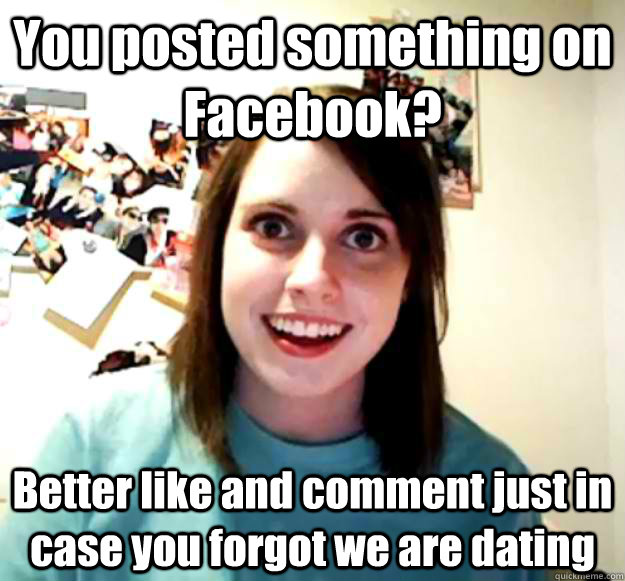 you posted something on facebook better like and comment ju - Overly Attached Girlfriend