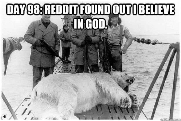 day 98 reddit found out i believe in god  -