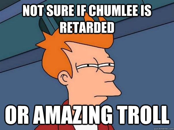 not sure if chumlee is retarded or amazing troll - Futurama Fry