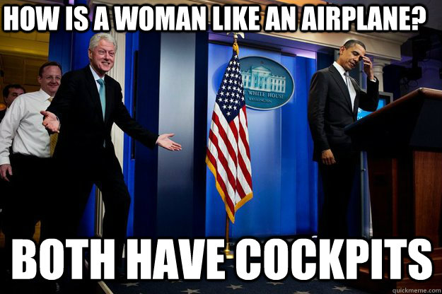 how is a woman like an airplane both have cockpits - Inappropriate Timing Bill Clinton