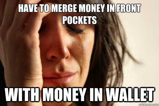 have to merge money in front pockets with money in wallet - First World Problems
