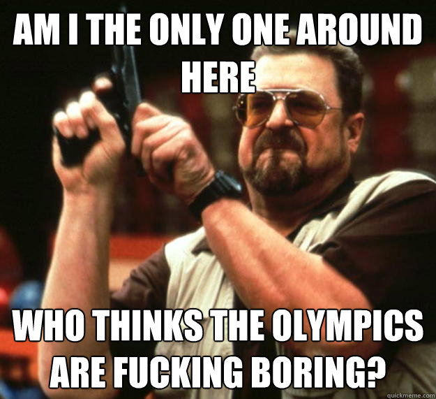 am i the only one around here who thinks the olympics are fu - Angry Walter