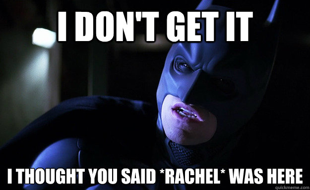 i dont get it i thought you said rachel was here - Confused Batman