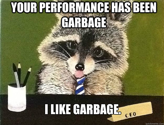 your performance has been garbage i like garbage - Business Raccoon