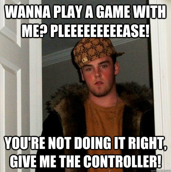 wanna play a game with me pleeeeeeeeease youre not doing  - Scumbag Steve