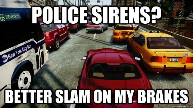 police sirens better slam on my brakes - Grand Theft Auto IV Logic