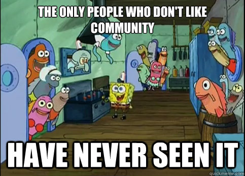 the only people who dont like community have never seen it - The only people who dont like...