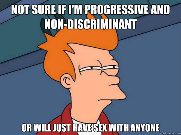 not sure if im progressive and nondiscriminant or will jus - Futurama Fry