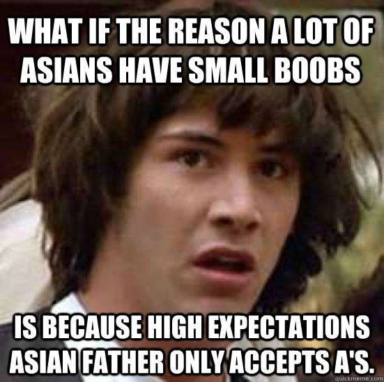 what if the reason a lot of asians have small boobs is becau - conspiracy keanu