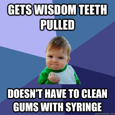 gets wisdom teeth pulled doesnt have to clean gums with syr - Success Kid