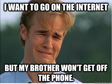 i want to go on the internet but my brother wont get off th - 1990s Problems