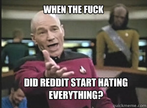 when the fuck did reddit start hating everything - Annoyed Picard