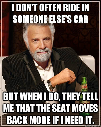i dont often ride in someone elses car but when i do they - The Most Interesting Man In The World