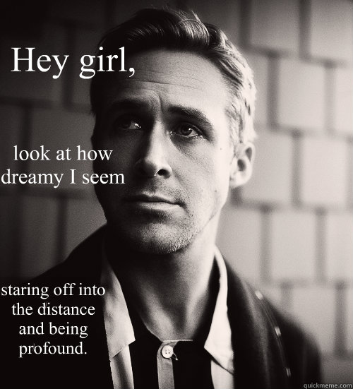 hey girl look at how dreamy i seem staring off into the di - Feminist Ryan Gosling