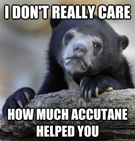 i dont really care how much accutane helped you - Confession Bear