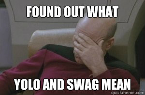 found out what yolo and swag mean - Picard facepalm