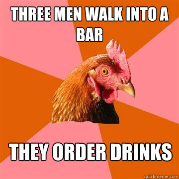 three men walk into a bar they order drinks - Anti-Joke Chicken