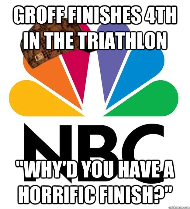 groff finishes 4th in the triathlon whyd you have a horri - Scumbag NBC