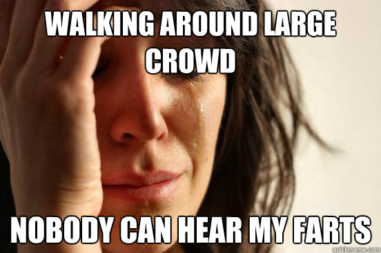 walking around large crowd nobody can hear my farts  - First World Problems