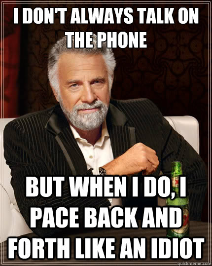 i dont always talk on the phone but when i do i pace back  - The Most Interesting Man In The World