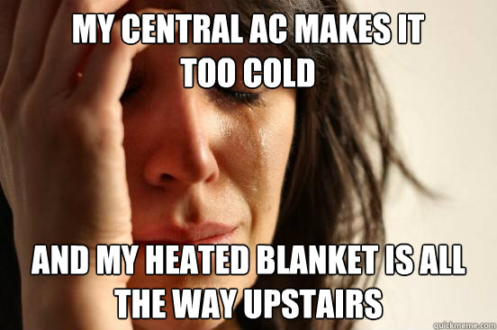 my central ac makes it too cold and my heated blanket is all - First World Problems