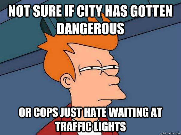 not sure if city has gotten dangerous or cops just hate wait - Futurama Fry