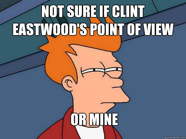not sure if clint eastwoods point of view or mine - Futurama Fry